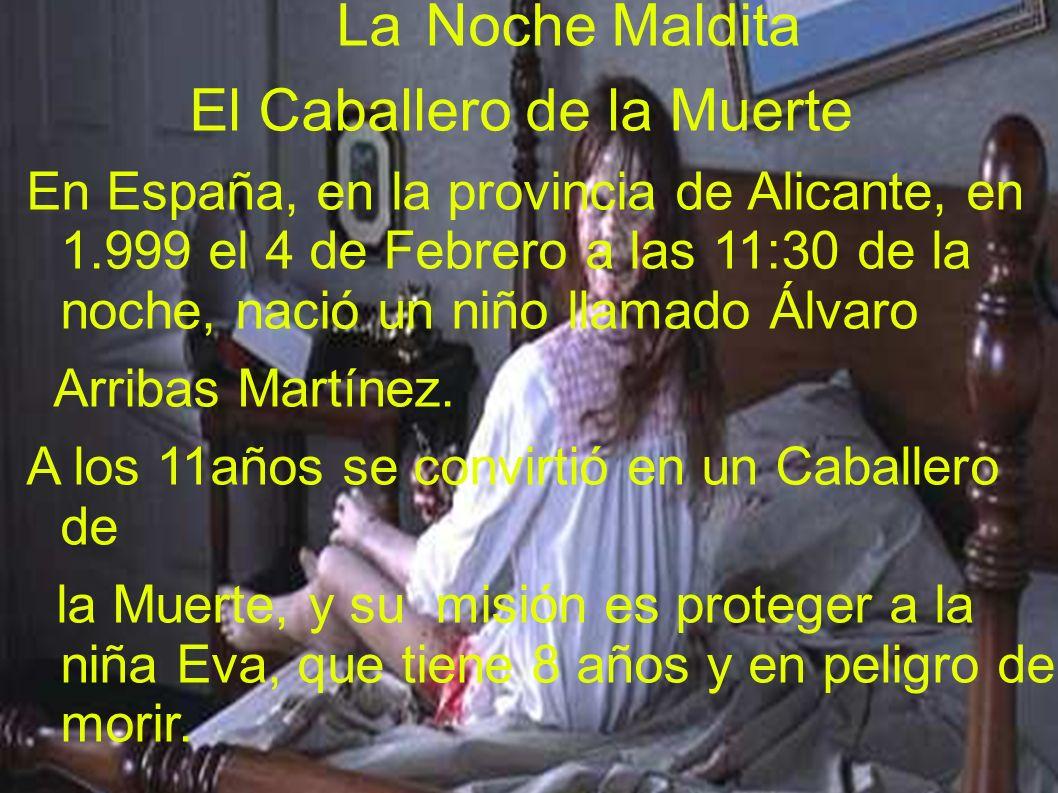 La Noche Maldita El Caballero de la Muerte En España, en la provincia de Alicante, en 1.999 el 4 de Febrero a las 11:30 de la noche, nació un niño lla