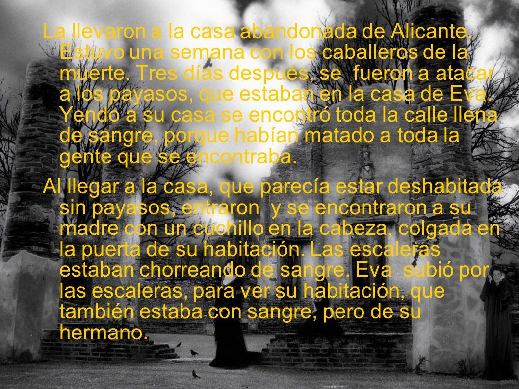La llevaron a la casa abandonada de Alicante. Estuvo una semana con los caballeros de la muerte. Tres días después, se fueron a atacar a los payasos,