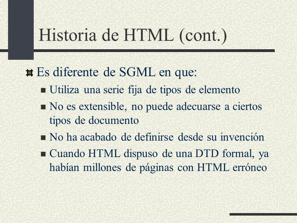 Historia de HTML (cont.) Es diferente de SGML en que: Utiliza una serie fija de tipos de elemento No es extensible, no puede adecuarse a ciertos tipos