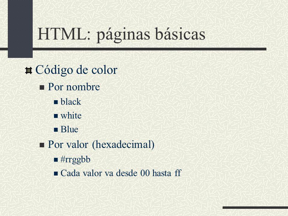 HTML: páginas básicas Código de color Por nombre black white Blue Por valor (hexadecimal) #rrggbb Cada valor va desde 00 hasta ff