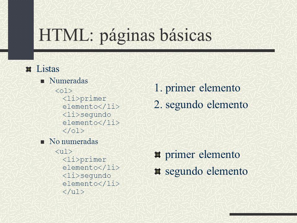 HTML: páginas básicas Listas Numeradas primer elemento segundo elemento No numeradas primer elemento segundo elemento 1. primer elemento 2. segundo el