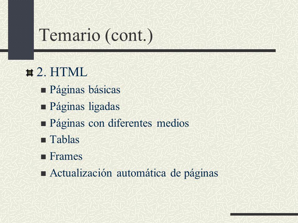 Temario (cont.) 2. HTML Páginas básicas Páginas ligadas Páginas con diferentes medios Tablas Frames Actualización automática de páginas