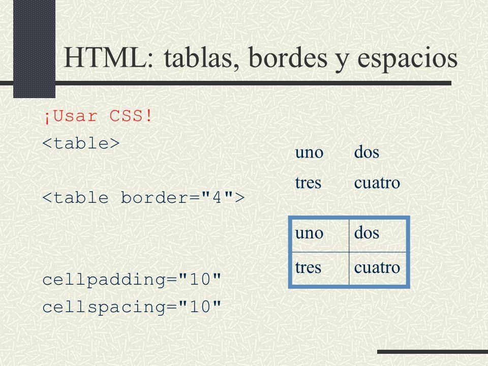 HTML: tablas, bordes y espacios ¡Usar CSS! cellpadding=