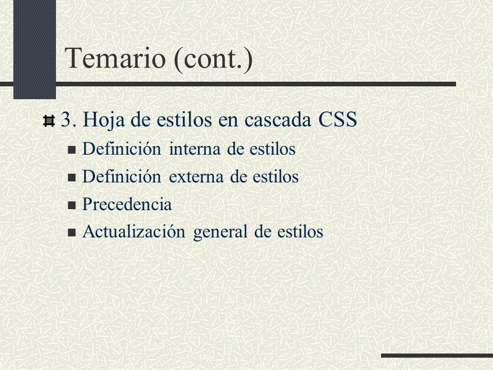 Temario (cont.) 3. Hoja de estilos en cascada CSS Definición interna de estilos Definición externa de estilos Precedencia Actualización general de est