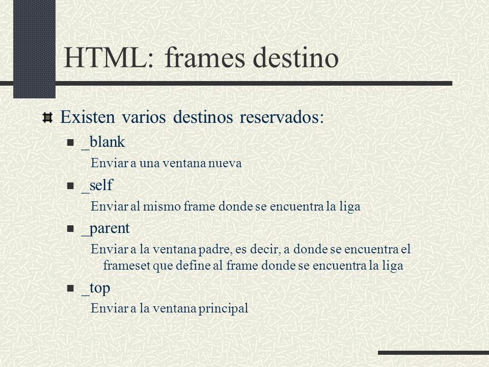 HTML: frames destino Existen varios destinos reservados: _blank Enviar a una ventana nueva _self Enviar al mismo frame donde se encuentra la liga _par