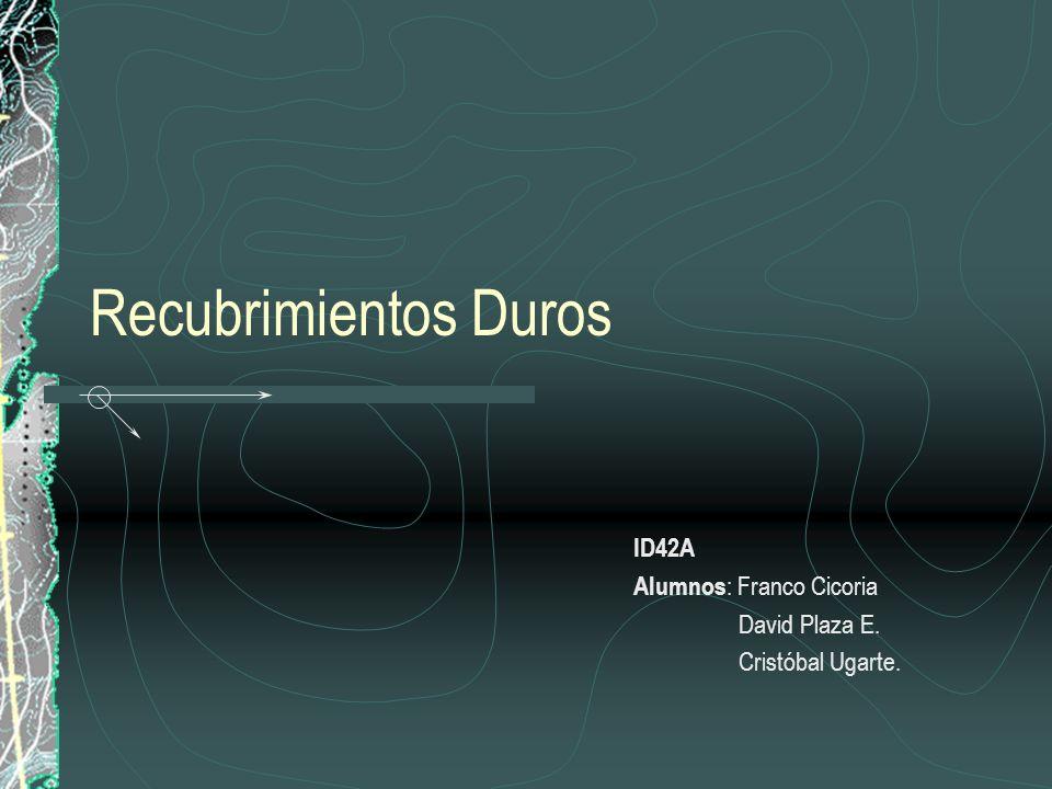 Recubrimientos Duros ID42A Alumnos : Franco Cicoria David Plaza E. Cristóbal Ugarte.