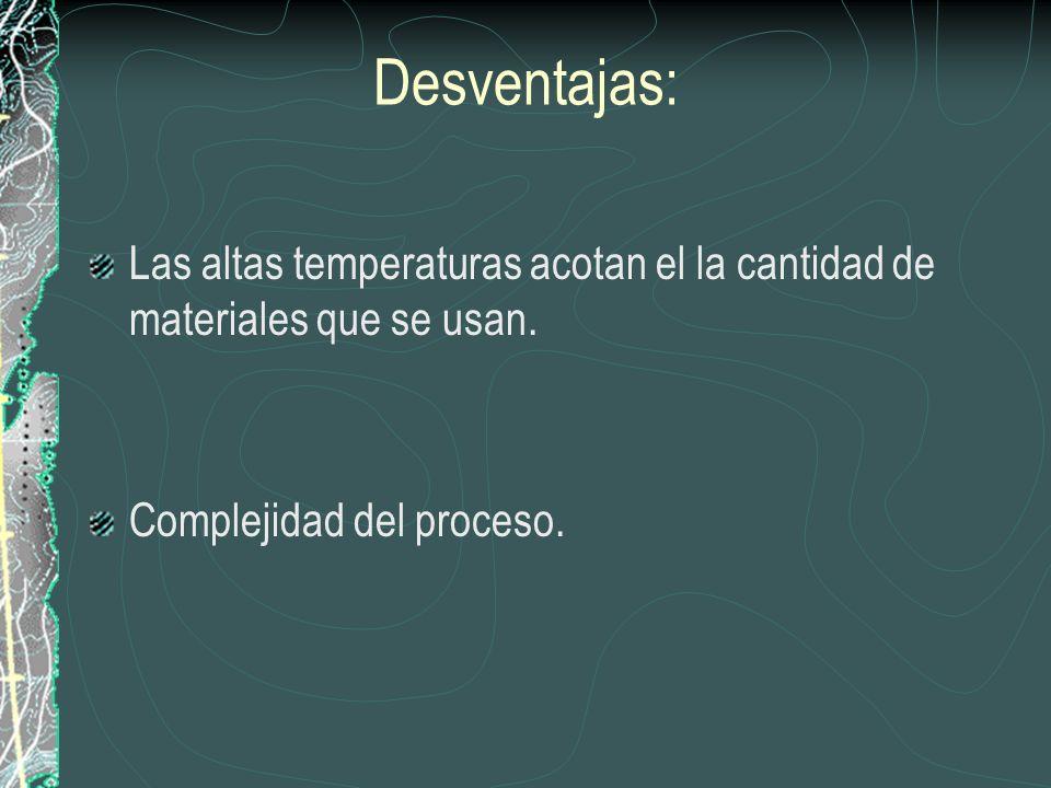 Desventajas: Las altas temperaturas acotan el la cantidad de materiales que se usan. Complejidad del proceso.