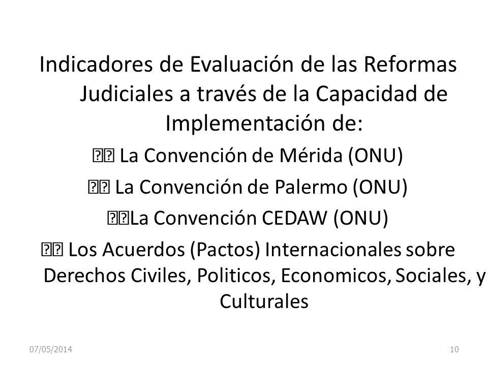 07/05/2014 10 Indicadores de Evaluación de las Reformas Judiciales a través de la Capacidad de Implementación de: La Convención de Mérida (ONU) La Con