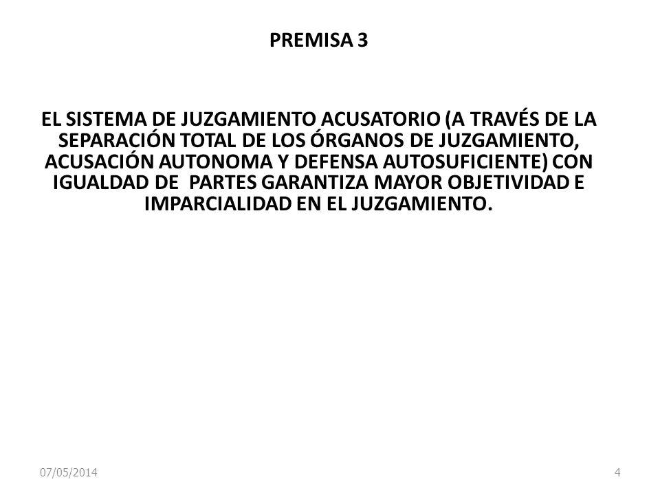 07/05/2014 4 PREMISA 3 EL SISTEMA DE JUZGAMIENTO ACUSATORIO (A TRAVÉS DE LA SEPARACIÓN TOTAL DE LOS ÓRGANOS DE JUZGAMIENTO, ACUSACIÓN AUTONOMA Y DEFEN