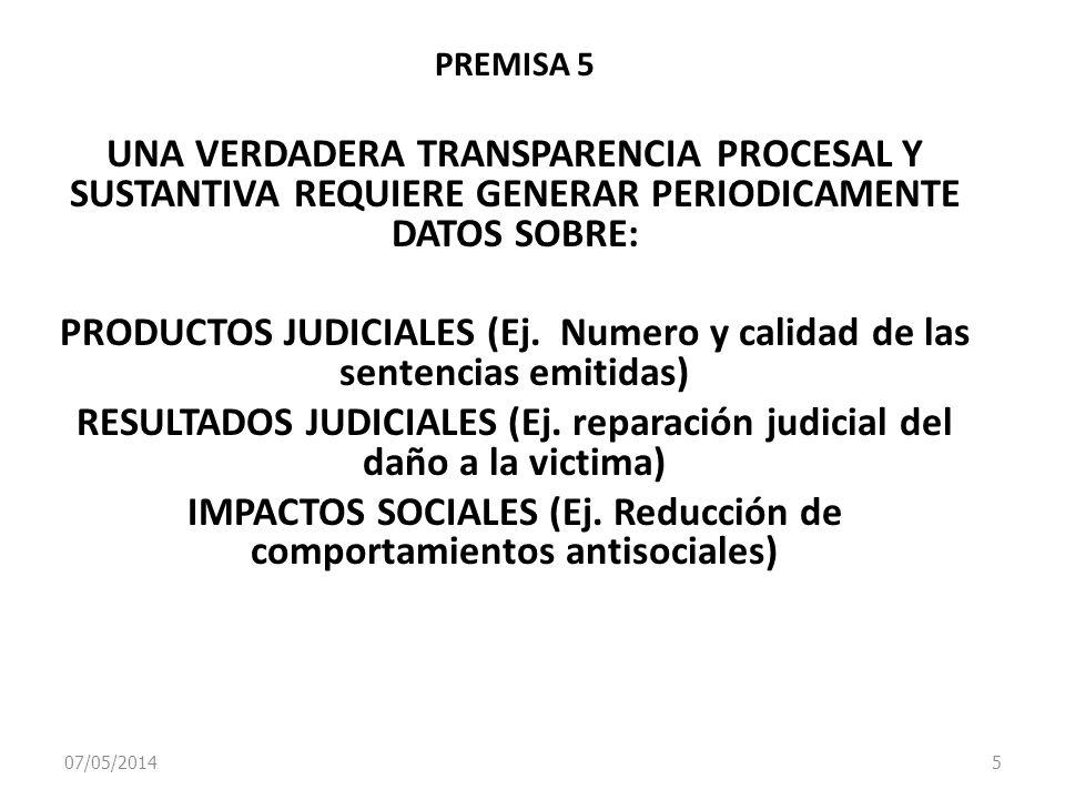 07/05/2014 5 PREMISA 5 UNA VERDADERA TRANSPARENCIA PROCESAL Y SUSTANTIVA REQUIERE GENERAR PERIODICAMENTE DATOS SOBRE: PRODUCTOS JUDICIALES (Ej. Numero