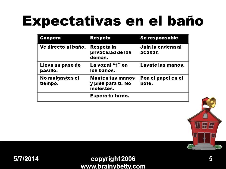 Expectativas en el baño 5/7/2014copyright 2006 www.brainybetty.com 5 CooperaRespetaSe responsable Ve directo al baño.Respeta la privacidad de los demá