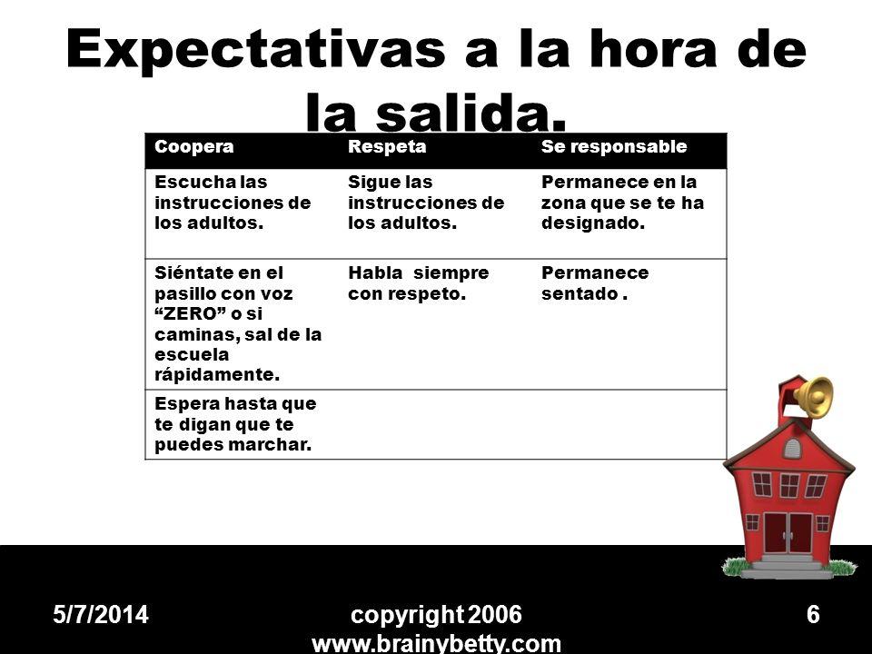 Expectativas a la hora de la salida. 5/7/2014copyright 2006 www.brainybetty.com 6 CooperaRespetaSe responsable Escucha las instrucciones de los adulto