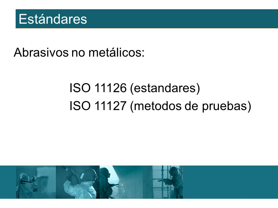 Estándares Abrasivos no metálicos: ISO 11126 (estandares) ISO 11127 (metodos de pruebas)