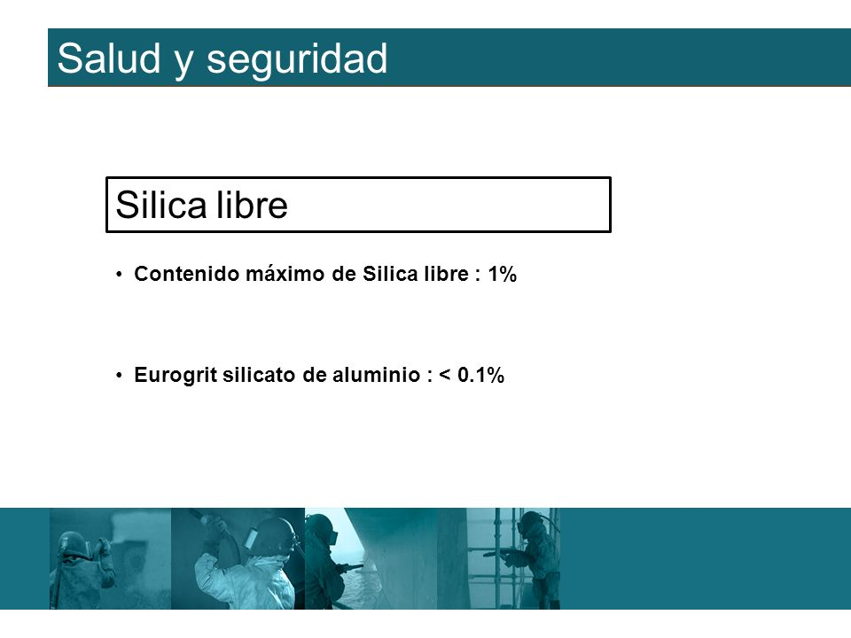 Salud y seguridad Contenido máximo de Silica libre : 1% Silica libre Eurogrit silicato de aluminio : < 0.1%