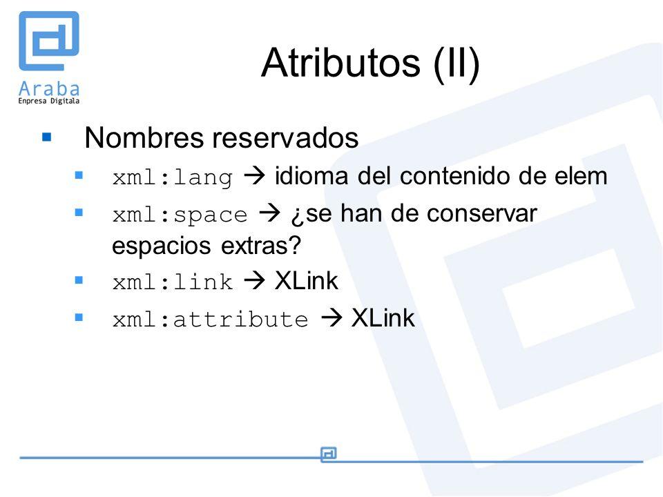 Atributos (II) Nombres reservados xml:lang idioma del contenido de elem xml:space ¿se han de conservar espacios extras? xml:link XLink xml:attribute X