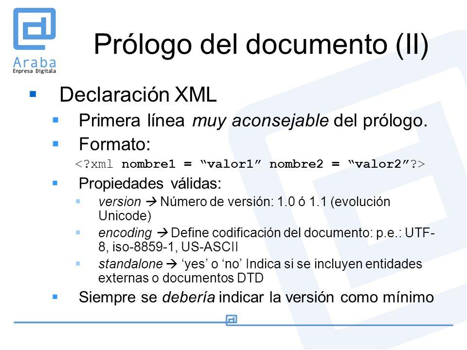 Prólogo del documento (II) Declaración XML Primera línea muy aconsejable del prólogo. Formato: Propiedades válidas: version Número de versión: 1.0 ó 1