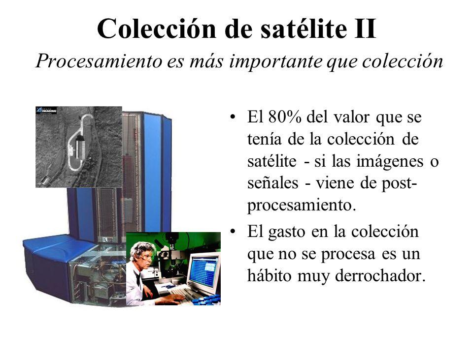Colección de satélite II Procesamiento es más importante que colección El 80% del valor que se tenía de la colección de satélite - si las imágenes o señales - viene de post- procesamiento.