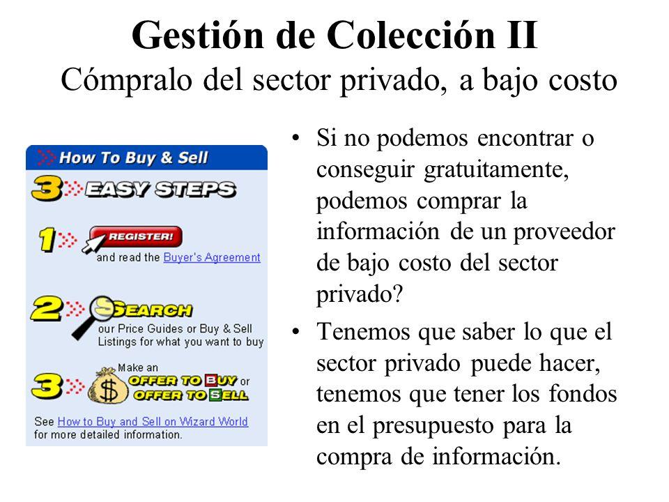 Gestión de Colección II Cómpralo del sector privado, a bajo costo Si no podemos encontrar o conseguir gratuitamente, podemos comprar la información de