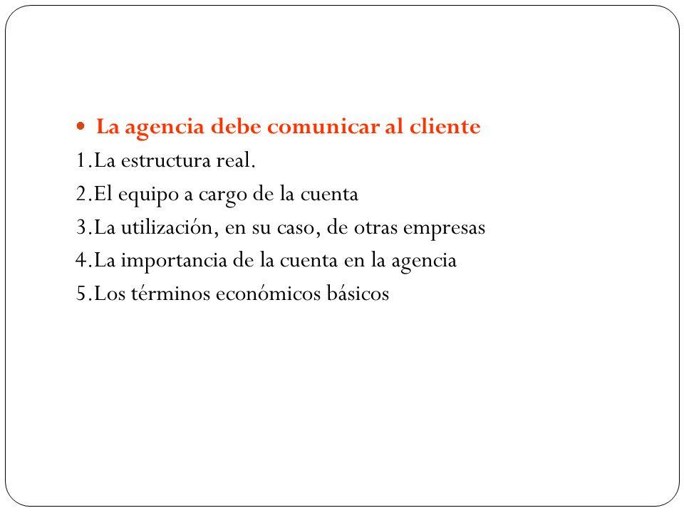 La agencia debe comunicar al cliente 1.La estructura real. 2.El equipo a cargo de la cuenta 3.La utilización, en su caso, de otras empresas 4.La impor