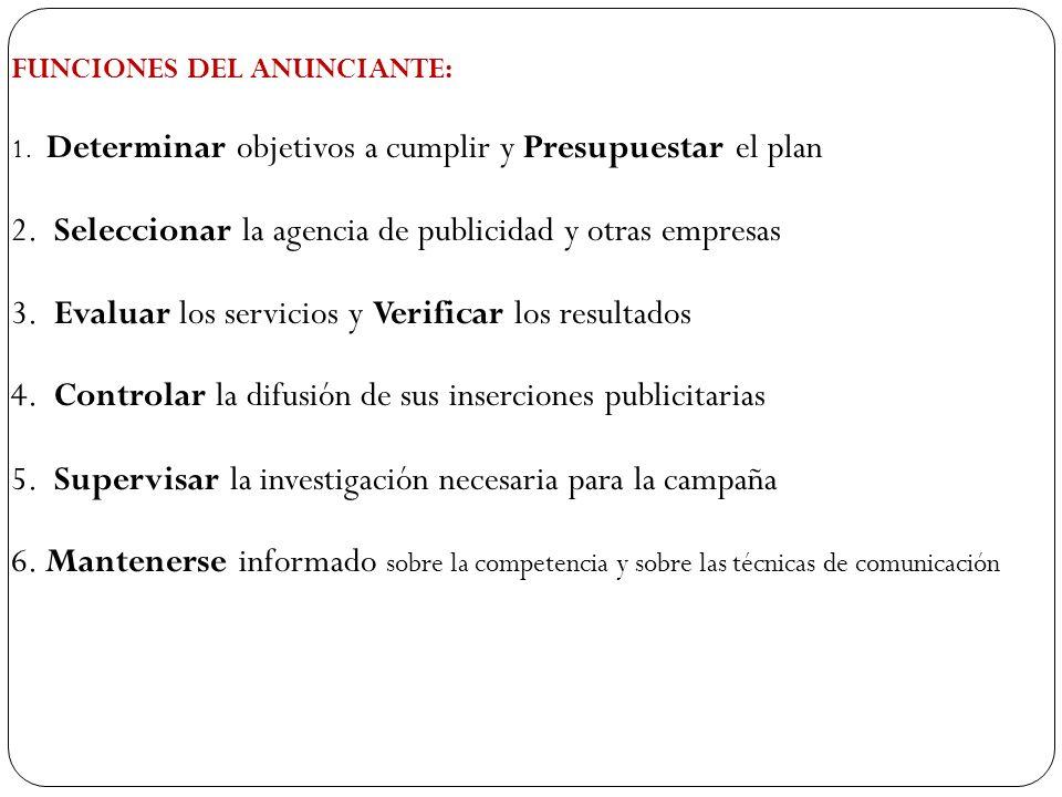 FUNCIONES DEL ANUNCIANTE: 1. Determinar objetivos a cumplir y Presupuestar el plan 2. Seleccionar la agencia de publicidad y otras empresas 3. Evaluar