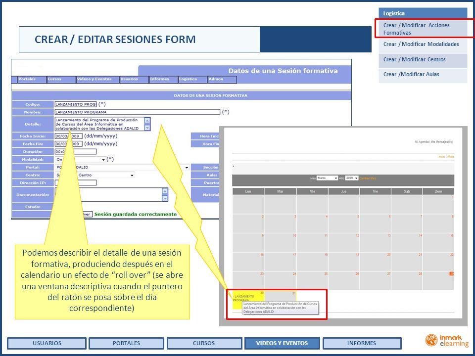CREAR / EDITAR SESIONES FORM USUARIOSVIDEOS Y EVENTOSINFORMESPORTALESCURSOS Logística Crear / Modificar Acciones Formativas Crear / Modificar Modalidades Crear / Modificar Centros Crear /Modificar Aulas Podemos describir el detalle de una sesión formativa, produciendo después en el calendario un efecto de roll over (se abre una ventana descriptiva cuando el puntero del ratón se posa sobre el día correspondiente)