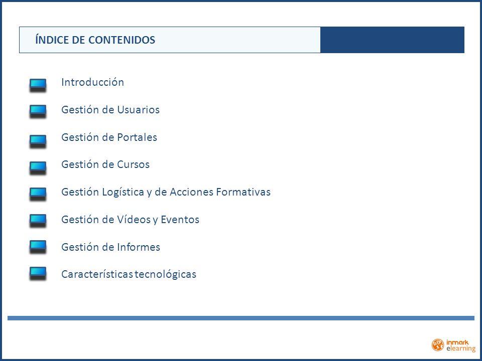 ÍNDICE DE CONTENIDOS Introducción Gestión de Usuarios Gestión de Portales Gestión de Cursos Gestión Logística y de Acciones Formativas Gestión de Víde