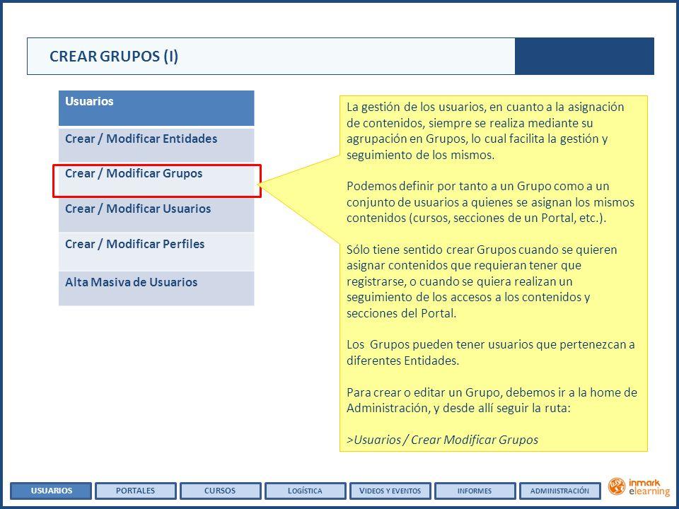 CREAR GRUPOS (I) Usuarios Crear / Modificar Entidades Crear / Modificar Grupos Crear / Modificar Usuarios Crear / Modificar Perfiles Alta Masiva de Usuarios La gestión de los usuarios, en cuanto a la asignación de contenidos, siempre se realiza mediante su agrupación en Grupos, lo cual facilita la gestión y seguimiento de los mismos.
