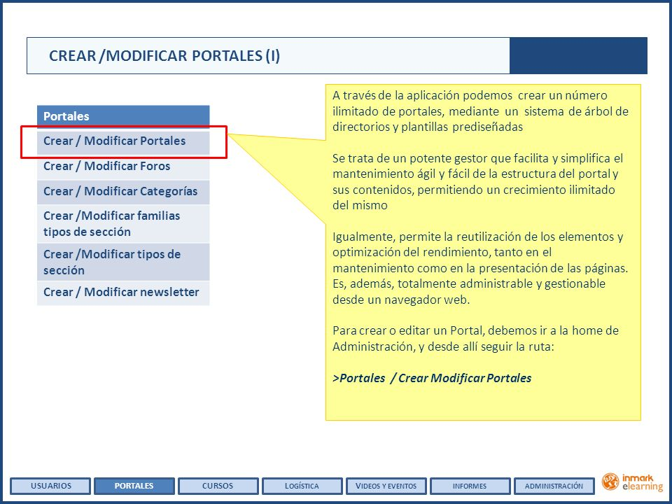 Portales Crear / Modificar Portales Crear / Modificar Foros Crear / Modificar Categorías Crear /Modificar familias tipos de sección Crear /Modificar tipos de sección Crear / Modificar newsletter CREAR /MODIFICAR PORTALES (I) A través de la aplicación podemos crear un número ilimitado de portales, mediante un sistema de árbol de directorios y plantillas prediseñadas Se trata de un potente gestor que facilita y simplifica el mantenimiento ágil y fácil de la estructura del portal y sus contenidos, permitiendo un crecimiento ilimitado del mismo Igualmente, permite la reutilización de los elementos y optimización del rendimiento, tanto en el mantenimiento como en la presentación de las páginas.