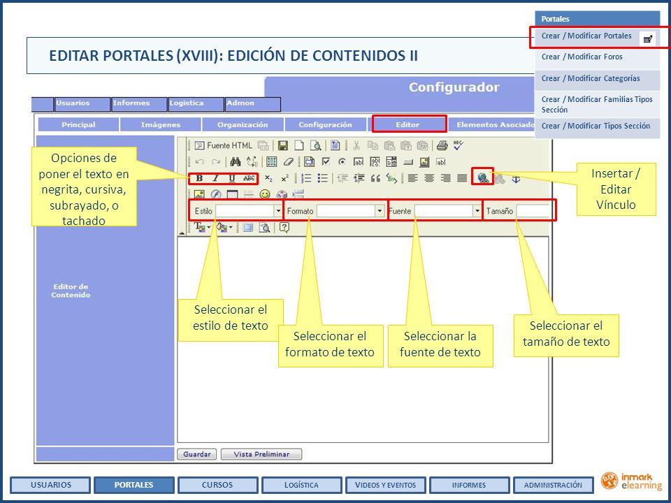USUARIOSPORTALESCURSOSL OGÍSTICA V IDEOS Y EVENTOSINFORMESADMINISTRACIÓN Portales Crear / Modificar Portales Crear / Modificar Foros Crear / Modificar Categorías Crear / Modificar Familias Tipos Sección Crear / Modificar Tipos Sección Seleccionar el estilo de texto Seleccionar el formato de texto Seleccionar la fuente de texto Seleccionar el tamaño de texto Opciones de poner el texto en negrita, cursiva, subrayado, o tachado Insertar / Editar Vínculo EDITAR PORTALES (XVIII): EDICIÓN DE CONTENIDOS II