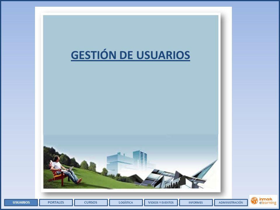 GESTIÓN DE USUARIOS USUARIOSPORTALESCURSOSL OGÍSTICA V IDEOS Y EVENTOSADMINISTRACIÓNINFORMES