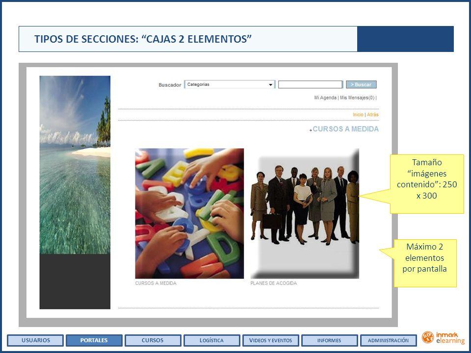 Tamaño imágenes contenido: 250 x 300 Máximo 2 elementos por pantalla TIPOS DE SECCIONES: CAJAS 2 ELEMENTOS USUARIOSPORTALESCURSOSL OGÍSTICA V IDEOS Y EVENTOSINFORMESADMINISTRACIÓN