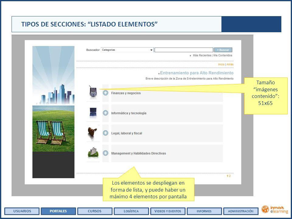 Tamaño imágenes contenido: 51x65 Los elementos se despliegan en forma de lista, y puede haber un máximo 4 elementos por pantalla TIPOS DE SECCIONES: LISTADO ELEMENTOS USUARIOSPORTALESCURSOSL OGÍSTICA V IDEOS Y EVENTOSINFORMESADMINISTRACIÓN