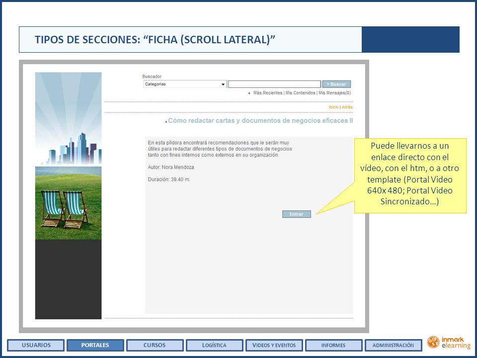 Puede llevarnos a un enlace directo con el vídeo, con el htm, o a otro template (Portal Video 640x 480; Portal Video Sincronizado…) TIPOS DE SECCIONES: FICHA (SCROLL LATERAL) USUARIOSPORTALESCURSOSL OGÍSTICA V IDEOS Y EVENTOSINFORMESADMINISTRACIÓN