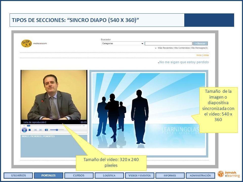 Tamaño de la imagen o diapositiva sincronizada con el video: 540 x 360 Tamaño del vídeo: 320 x 240 píxeles TIPOS DE SECCIONES: SINCRO DIAPO (540 X 360) USUARIOSPORTALESCURSOSL OGÍSTICA V IDEOS Y EVENTOSINFORMESADMINISTRACIÓN