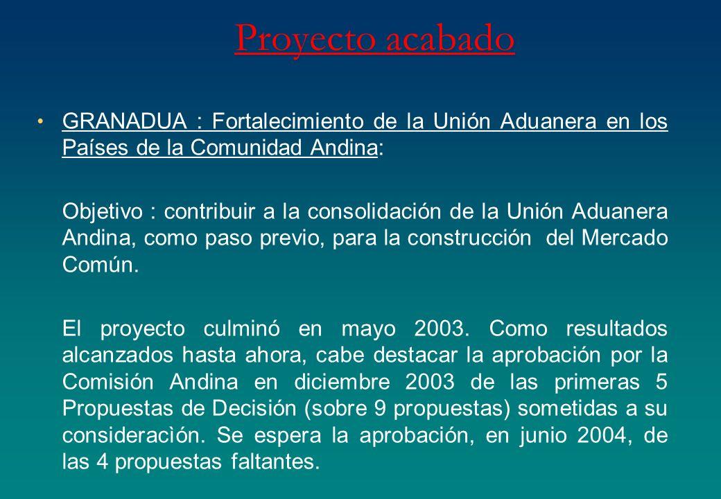 Proyecto acabado GRANADUA : Fortalecimiento de la Unión Aduanera en los Países de la Comunidad Andina: Objetivo : contribuir a la consolidación de la