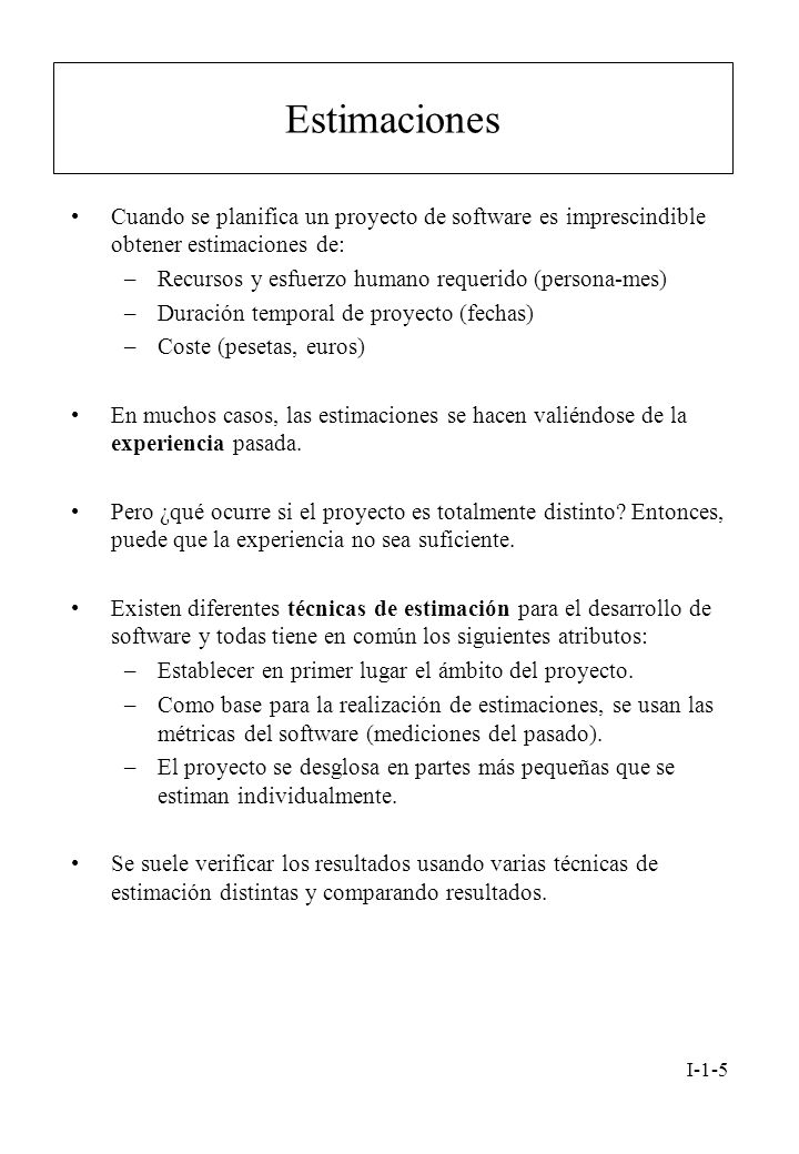 I-1-5 Estimaciones Cuando se planifica un proyecto de software es imprescindible obtener estimaciones de: –Recursos y esfuerzo humano requerido (perso