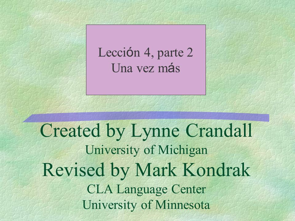 Created by Lynne Crandall University of Michigan Revised by Mark Kondrak CLA Language Center University of Minnesota Lecci ó n 4, parte 2 Una vez m á s