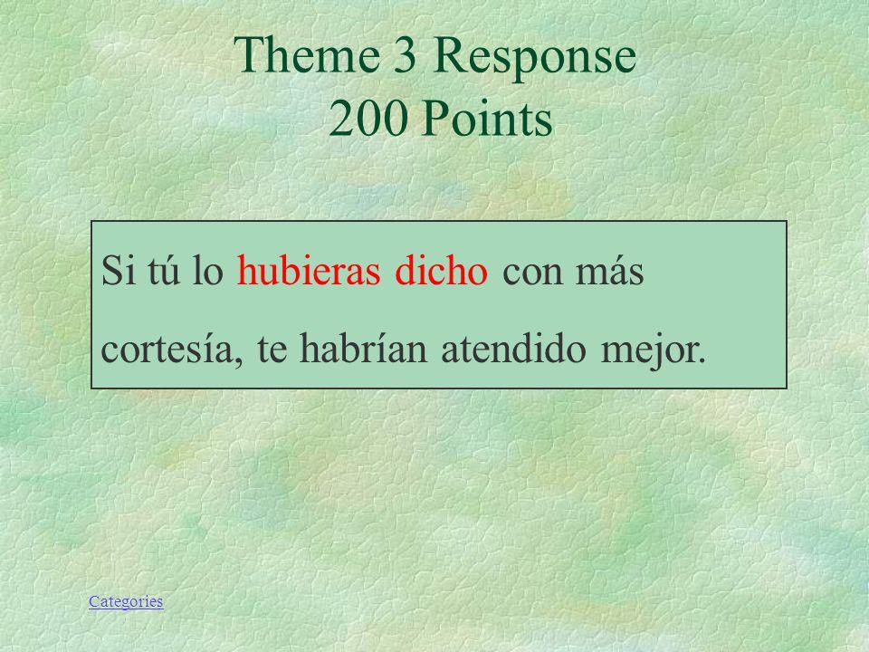 Categories Theme 3 Prompt 200 Points Si tú lo (decir) con más cortesía, te habrían atendido mejor.