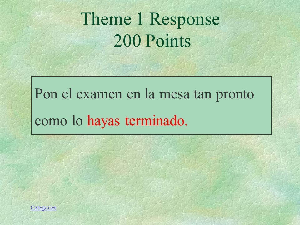 Categories Pon el examen en la mesa tan pronto como lo hayas terminado. Theme 1 Response 200 Points