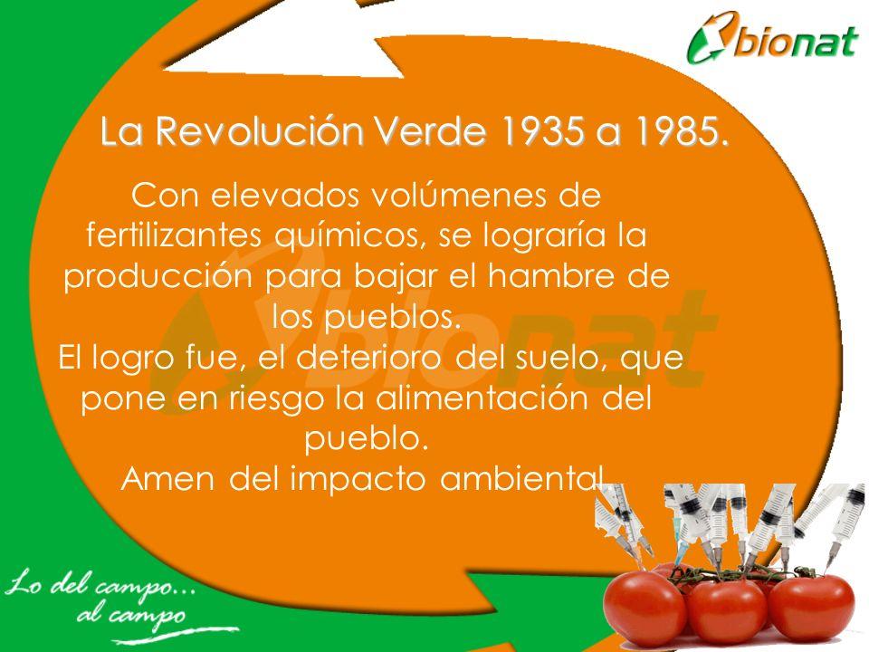 La Revolución Verde 1935 a 1985. Con elevados volúmenes de fertilizantes químicos, se lograría la producción para bajar el hambre de los pueblos. El l
