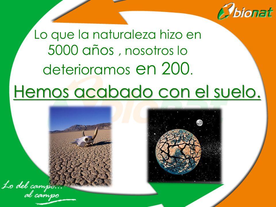 Lo que la naturaleza hizo en 5000 años, nosotros lo deterioramos en 200. Hemos acabado con el suelo.