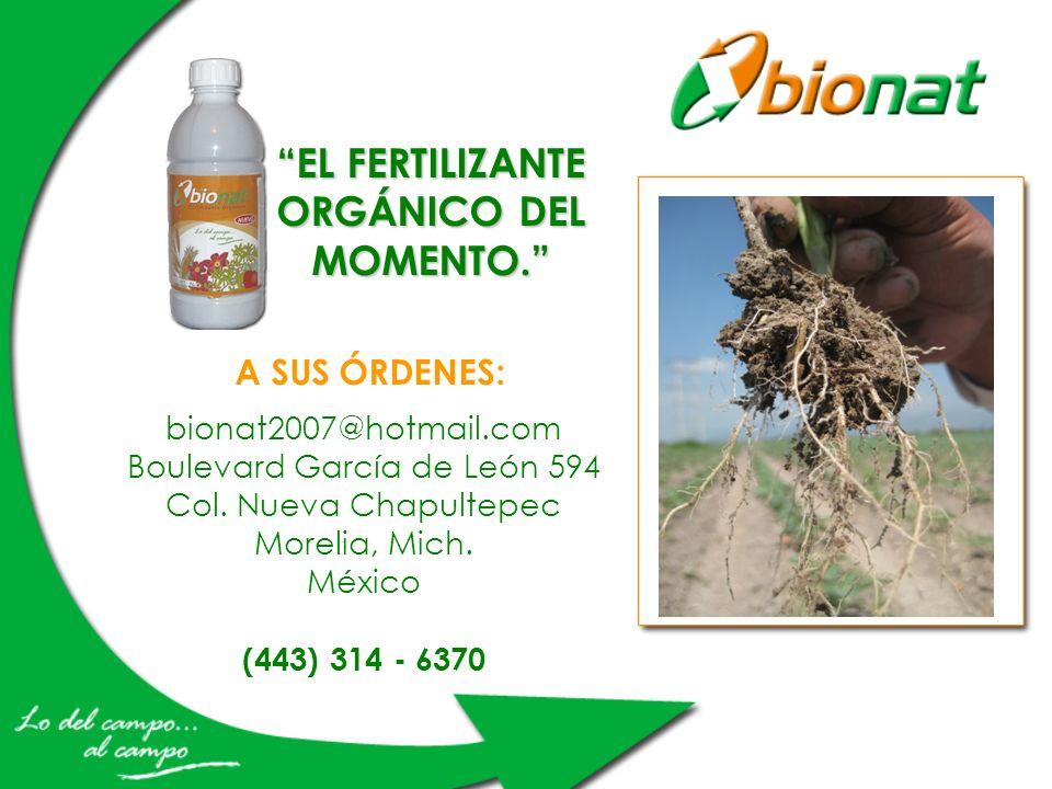 A SUS ÓRDENES: bionat2007@hotmail.com Boulevard García de León 594 Col. Nueva Chapultepec Morelia, Mich. México (443) 314 - 6370 EL FERTILIZANTE ORGÁN