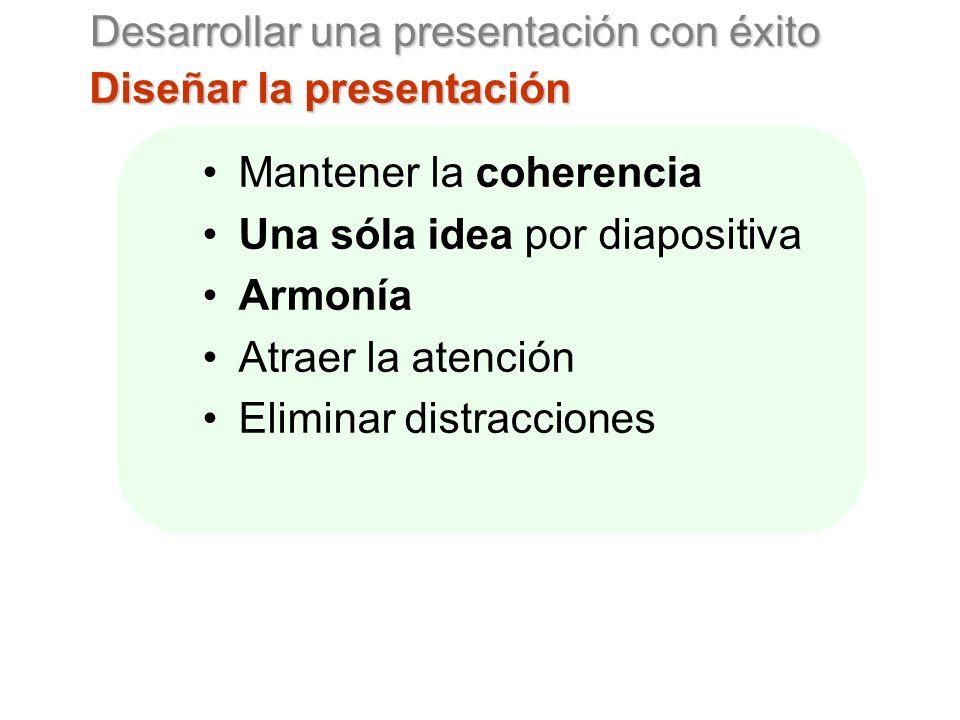 Desarrollar una presentación con éxito Diseñar la presentación Mantener la coherencia Una sóla idea por diapositiva Armonía Atraer la atención Eliminar distracciones