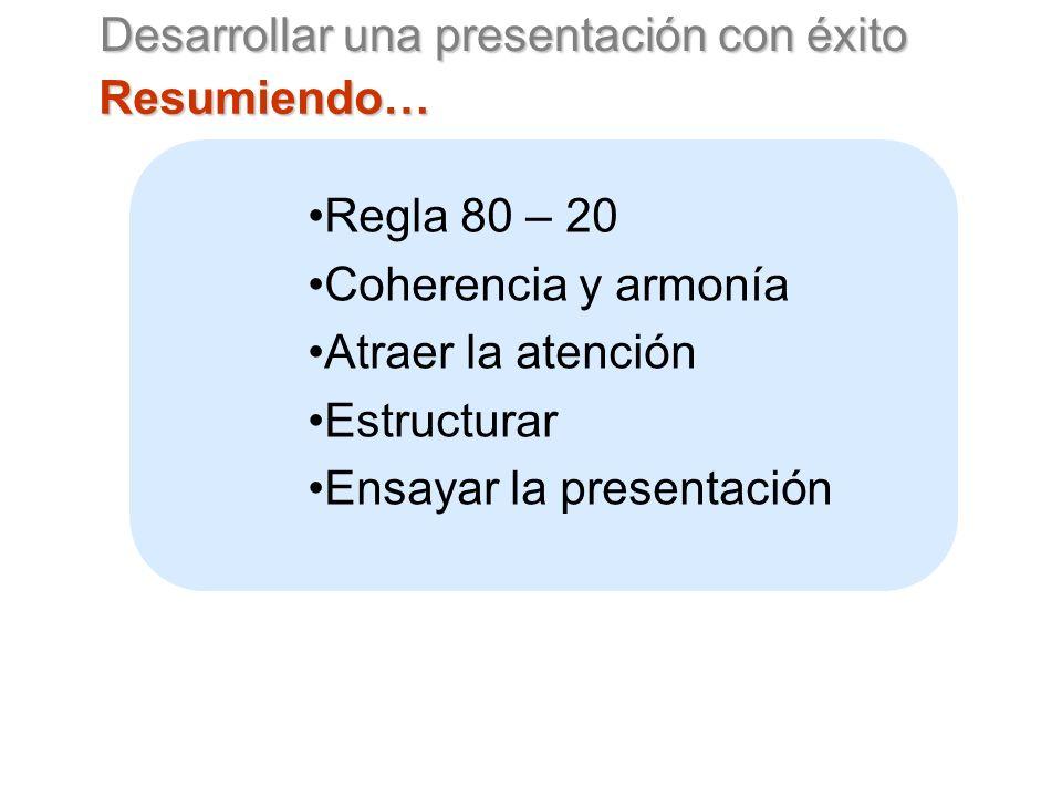Desarrollar una presentación con éxito Resumiendo… Regla 80 – 20 Coherencia y armonía Atraer la atención Estructurar Ensayar la presentación
