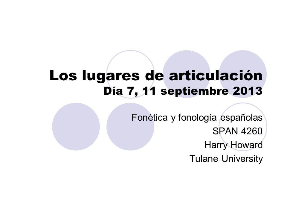 Los lugares de articulación Día 7, 11 septiembre 2013 Fonética y fonología españolas SPAN 4260 Harry Howard Tulane University