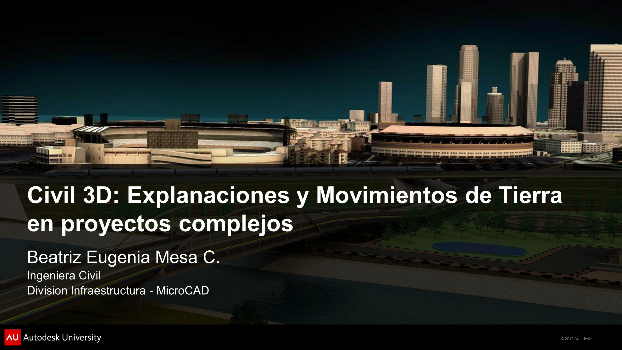 © 2012 Autodesk Civil 3D: Explanaciones y Movimientos de Tierra en proyectos complejos Beatriz Eugenia Mesa C.