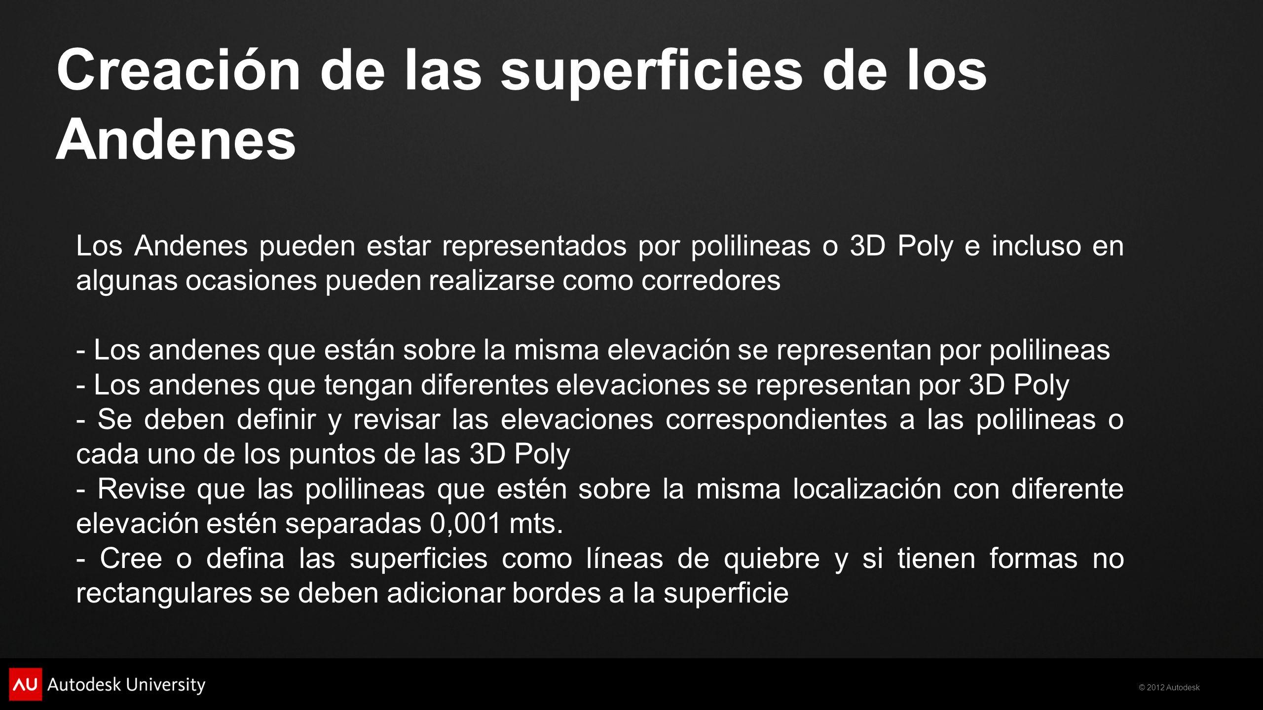 © 2012 Autodesk Creación de las superficies de los Andenes Los Andenes pueden estar representados por polilineas o 3D Poly e incluso en algunas ocasiones pueden realizarse como corredores - Los andenes que están sobre la misma elevación se representan por polilineas - Los andenes que tengan diferentes elevaciones se representan por 3D Poly - Se deben definir y revisar las elevaciones correspondientes a las polilineas o cada uno de los puntos de las 3D Poly - Revise que las polilineas que estén sobre la misma localización con diferente elevación estén separadas 0,001 mts.
