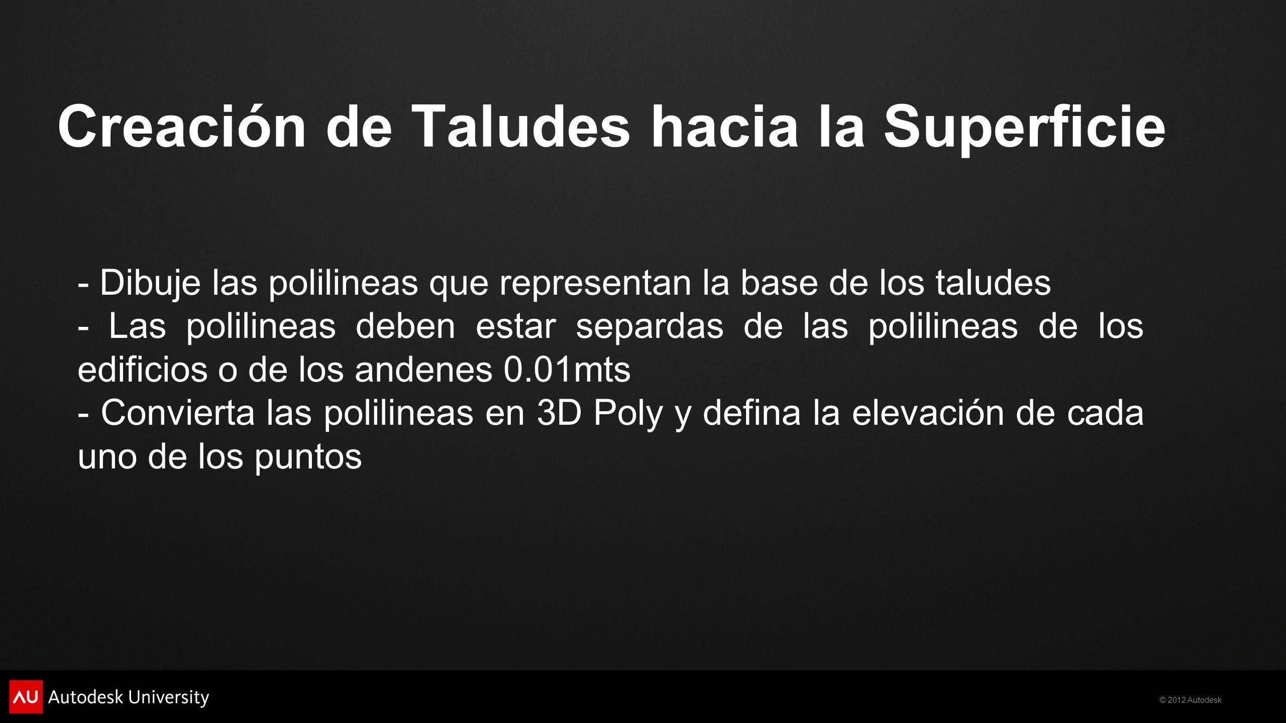 © 2012 Autodesk Creación de Taludes hacia la Superficie - Dibuje las polilineas que representan la base de los taludes - Las polilineas deben estar separdas de las polilineas de los edificios o de los andenes 0.01mts - Convierta las polilineas en 3D Poly y defina la elevación de cada uno de los puntos