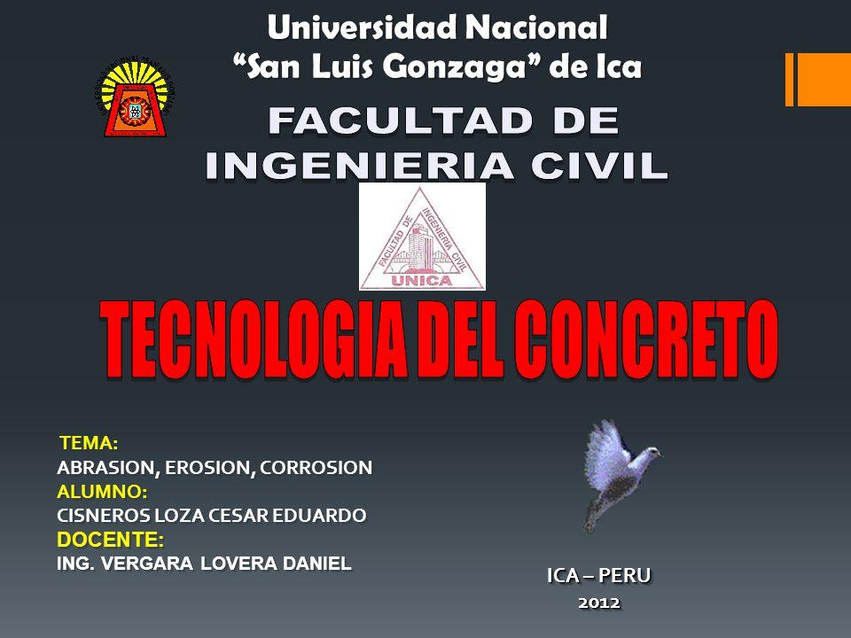 Universidad Nacional San Luis Gonzaga de Ica TEMA: ABRASION, EROSION, CORROSION ALUMNO: CISNEROS LOZA CESAR EDUARDO DOCENTE: ING.