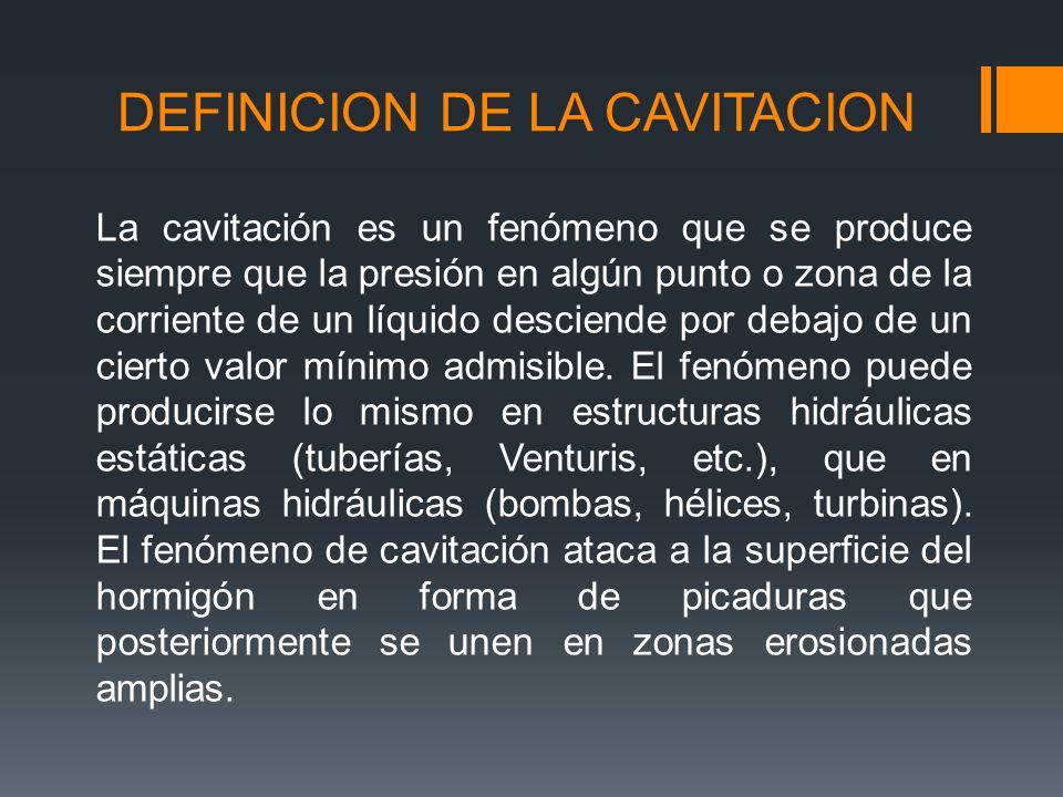 DEFINICION DE LA CAVITACION La cavitación es un fenómeno que se produce siempre que la presión en algún punto o zona de la corriente de un líquido desciende por debajo de un cierto valor mínimo admisible.